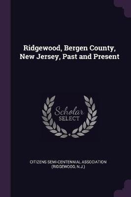 Ridgewood, Bergen County, New Jersey, Past and Present (Paperback): Citizens Semi-Centennial Association (Ri