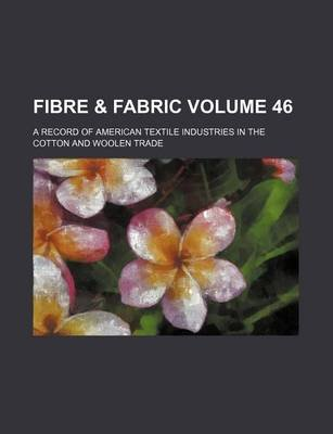 Fibre & Fabric Volume 46; A Record of American Textile Industries in the Cotton and Woolen Trade (Paperback): Books Group