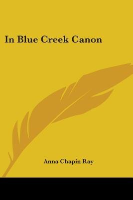 In Blue Creek Canon (Paperback): Anna Chapin Ray