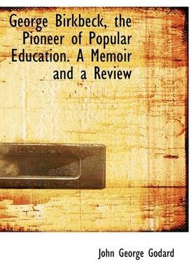 George Birkbeck, the Pioneer of Popular Education. a Memoir and a Review (Hardcover): John George Godard