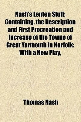 Nash's Lenten Stuff; Containing, the Description and First Procreation and Increase of the Towne of Great Yarmouth in...