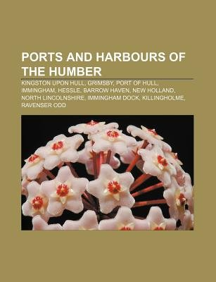 Ports and Harbours of the Humber - Kingston Upon Hull, Grimsby, Port of Hull, Immingham, Hessle, Barrow Haven, New Holland,...