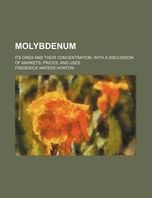 Molybdenum; Its Ores and Their Concentration, with a Discussion of Markets, Prices, and Uses (Paperback): Frederick Waters...