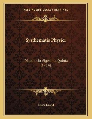 Systhematis Physici - Disputatio Vigesima Quinta (1714) (Latin, Paperback): Elisee Grand