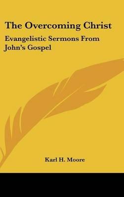 The Overcoming Christ - Evangelistic Sermons from John's Gospel (Hardcover): Karl H. Moore
