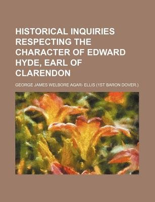 Historical Inquiries Respecting the Character of Edward Hyde, Earl of Clarendon (Paperback): George James Welbore Agar- Ellis
