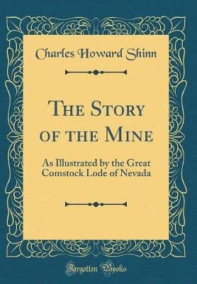 The Story of the Mine - As Illustrated by the Great Comstock Lode of Nevada (Classic Reprint) (Hardcover): Charles Howard Shinn