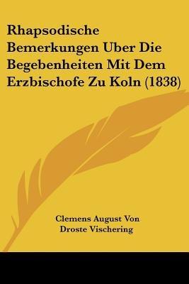 Rhapsodische Bemerkungen Uber Die Begebenheiten Mit Dem Erzbischofe Zu Koln (1838) (English, German, Paperback): Clemens August...