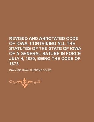 Revised and Annotated Code of Iowa, Containing All the Statutes of the State of Iowa of a General Nature in Force July 4, 1880,...