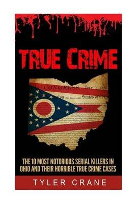 True Crime - The 10 Most Notorious Serial Killers in Ohio and Their Horrible True Crime Cases (Paperback): Tyler Crane