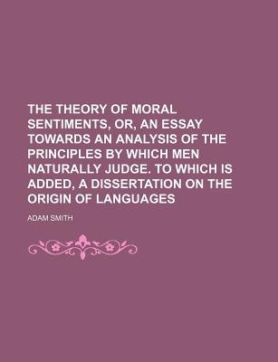 The Theory of Moral Sentiments, Or, an Essay Towards an Analysis of the Principles by Which Men Naturally Judge. to Which Is...