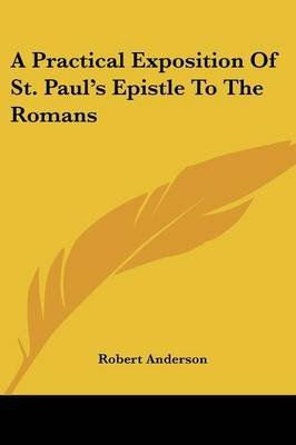 A Practical Exposition of St. Paul's Epistle to the Romans (Paperback): Robert Anderson