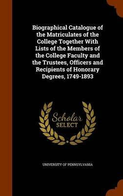 Biographical Catalogue of the Matriculates of the College Together with Lists of the Members of the College Faculty and the...