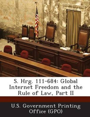 S. Hrg. 111-684 - Global Internet Freedom and the Rule of Law, Part II (Paperback): U. S. Government Printing Office (Gpo)