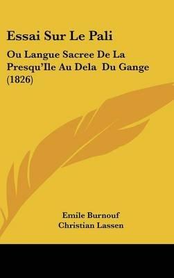 Essai Sur Le Pali - Ou Langue Sacree de La Presqu'ile Au Dela Du Gange (1826) (English, French, Hardcover): Emile Burnouf,...
