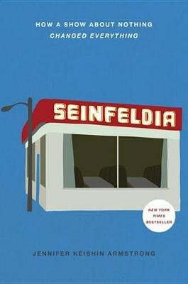 Seinfeldia - How a Show About Nothing Changed Everything (Electronic book text): Jennifer Keishin Armstrong