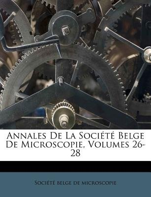 Annales de La Societe Belge de Microscopie, Volumes 26-28 (English, French, Paperback): Soci T. Belge De Microscopie, Societe...