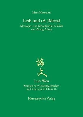 Leib Und (A-)Moral - Ideologie- Und Moralkritik Im Werk Von Zhang Ailing (German, Paperback): Marc Hermann
