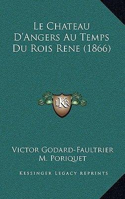 Le Chateau D'Angers Au Temps Du Rois Rene (1866) (French, Paperback): Victor Godard-Faultrier, M. Poriquet