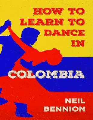 How to Learn to Dance In Colombia (Electronic book text): Neil Bennion