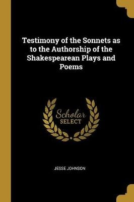 Testimony of the Sonnets as to the Authorship of the Shakespearean Plays and Poems (Paperback): Jesse Johnson