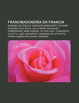 Francmasoneria En Francia - Masones de Francia, Napoleon Bonaparte, Voltaire, Jacques-Louis David, Julio Verne, Maximilien...