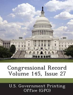 Congressional Record Volume 145, Issue 27 (Paperback): U. S. Government Printing Office (Gpo)