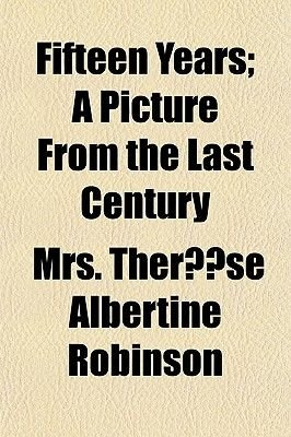 Fifteen Years; A Picture from the Last Century (Paperback): Mrs Therse Albertine Robinson