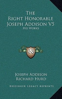 The Right Honorable Joseph Addison V5 - His Works (Hardcover): Joseph Addison