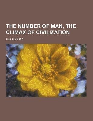 The Number of Man, the Climax of Civilization (Paperback): Philip Mauro