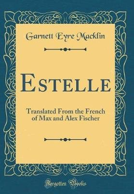 Estelle - Translated from the French of Max and Alex Fischer (Classic Reprint) (Hardcover): Garnett Eyre Macklin