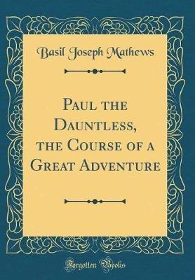 Paul the Dauntless, the Course of a Great Adventure (Classic Reprint) (Hardcover): Basil Joseph Mathews