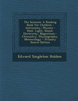 The Sciences - A Reading Book for Children: Astronomy, Physics-- Heat, Light, Sound, Electricity, Magnetism-- Chemistry,...