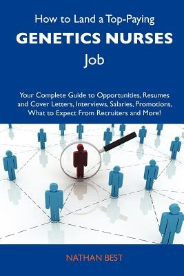 How to Land a Top-Paying Genetics Nurses Job - Your Complete Guide to Opportunities, Resumes and Cover Letters, Interviews,...