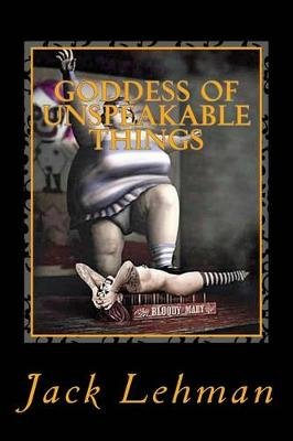 Goddess of Unspeakable Things - Eight Twisted Tales of Seduction and Revenge (Paperback): Jack Lehman