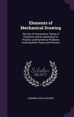 Elements of Mechanical Drawing - The Use of Instruments; Theory of Projection and Its Application to Practice; And Numerous...