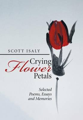 Crying Flower Petals - Selected Poems, Essays and Memories (Hardcover): Scott Isaly