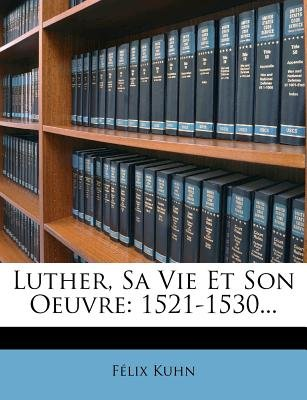 Luther, Sa Vie Et Son Oeuvre - 1521-1530... (French, Paperback): Flix Kuhn, Felix Kuhn