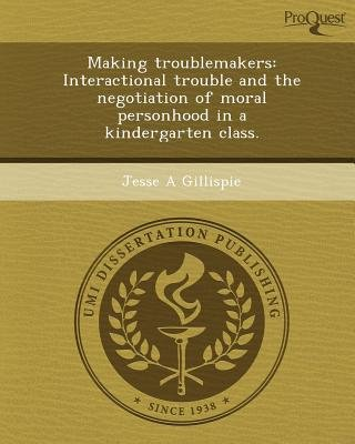 Making Troublemakers: Interactional Trouble and the Negotiation of Moral Personhood in a Kindergarten Class (Paperback): Jesse...