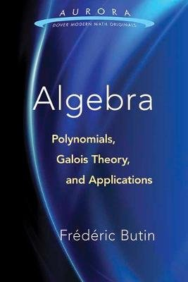 Algebra: Polynomials, Galois Theory, and Applications (Paperback): Frederic Butin