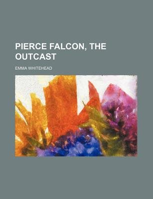 Pierce Falcon, the Outcast (Paperback): Emma Whitehead