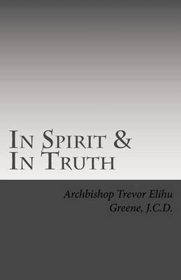 In Spirit & in Truth - The Catechism of the Holy Church of Twelve Tribes Apostolic Kingdom (Paperback): Abp Trevor Greene J C D