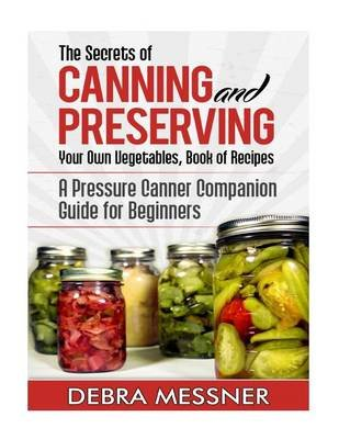 The Secrets of Canning and Preserving Your Own Vegetables, Book of Recipes - A Pressure Canner Companion Guide for Beginners...