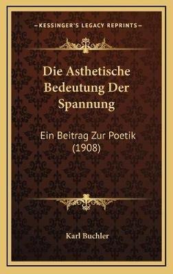 Die Asthetische Bedeutung Der Spannung - Ein Beitrag Zur Poetik (1908) (German, Hardcover): Karl Buchler