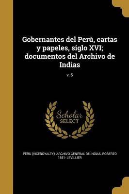 Gobernantes del Peru, Cartas y Papeles, Siglo XVI; Documentos del Archivo de Indias; V. 5 (Spanish, Paperback): Peru ...