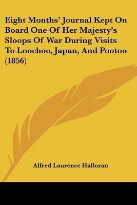 Eight Months' Journal Kept on Board One of Her Majesty's Sloops of War During Visits to Loochoo, Japan, and Pootoo...