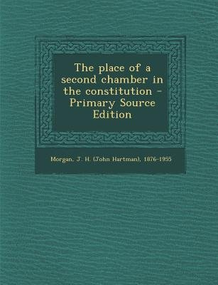 The Place of a Second Chamber in the Constitution - Primary Source Edition (Paperback): J H 1876-1955 Morgan