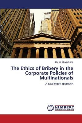 The Ethics of Bribery in the Corporate Policies of Multinationals (Paperback): Okwechime Ekene