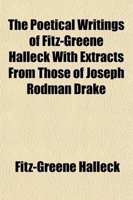 The Poetical Writings of Fitz-Greene Halleck with Extracts from Those of Joseph Rodman Drake (Paperback): Fitz-Greene Halleck