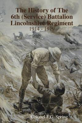 The History of the 6Th (Service) Battalion Lincolnshire Regiment : 1914-1919 (Electronic book text): Colonel F.G. Spring